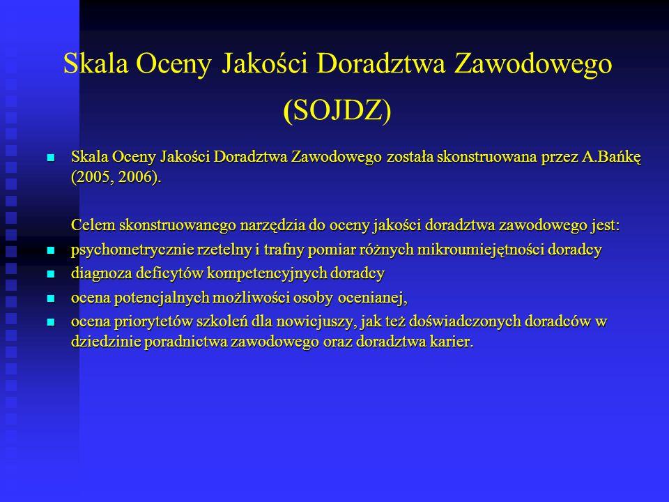 Skala Oceny Jakości Doradztwa Zawodowego (SOJDZ) Skala Oceny Jakości Doradztwa Zawodowego została skonstruowana przez A.Bańkę (2005, 2006). Skala Ocen