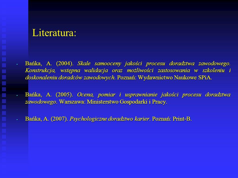 Literatura: - Bańka, A. (2004). Skale samooceny jakości procesu doradztwa zawodowego. Konstrukcja, wstępna walidacja oraz możliwości zastosowania w sz