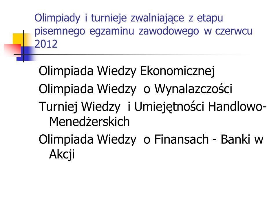 Olimpiady i turnieje zwalniające z etapu pisemnego egzaminu zawodowego w czerwcu 2012 Olimpiada Wiedzy Ekonomicznej Olimpiada Wiedzy o Wynalazczości T