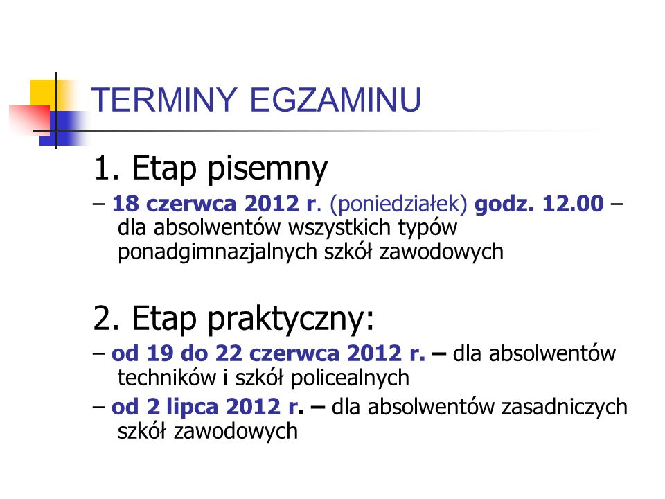 TERMINY EGZAMINU 1. Etap pisemny – 18 czerwca 2012 r. (poniedziałek) godz. 12.00 – dla absolwentów wszystkich typów ponadgimnazjalnych szkół zawodowyc