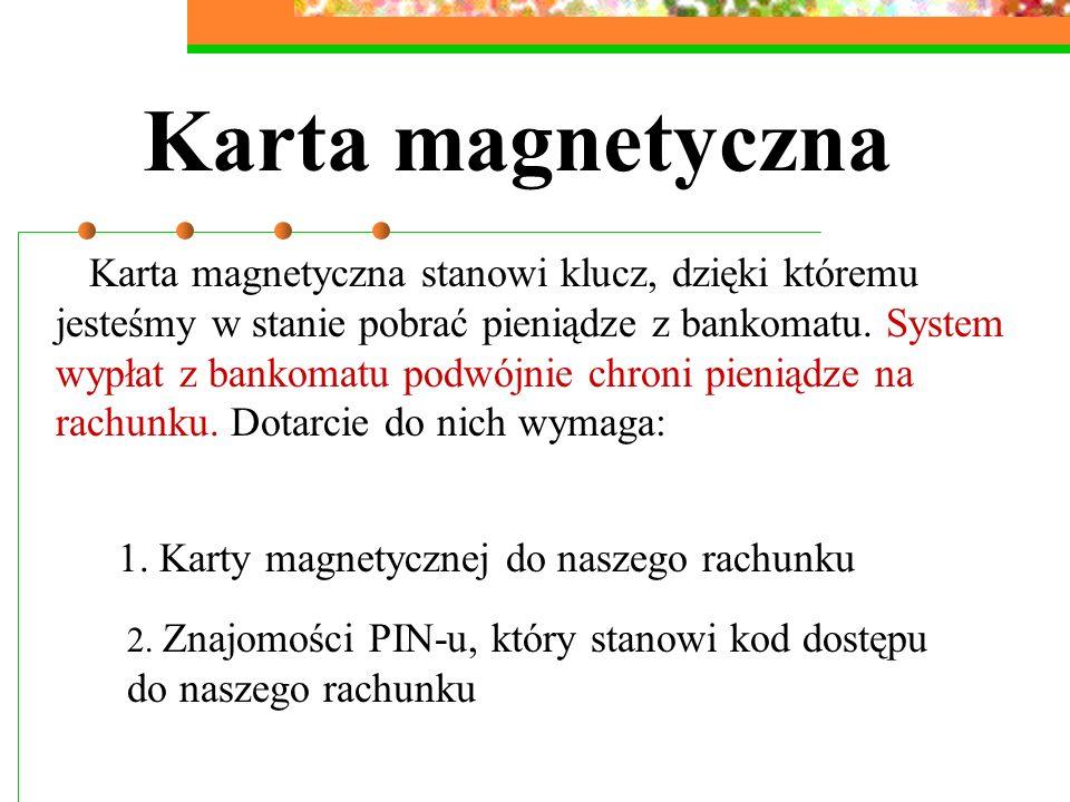 Karta magnetyczna Karta magnetyczna stanowi klucz, dzięki któremu jesteśmy w stanie pobrać pieniądze z bankomatu. System wypłat z bankomatu podwójnie