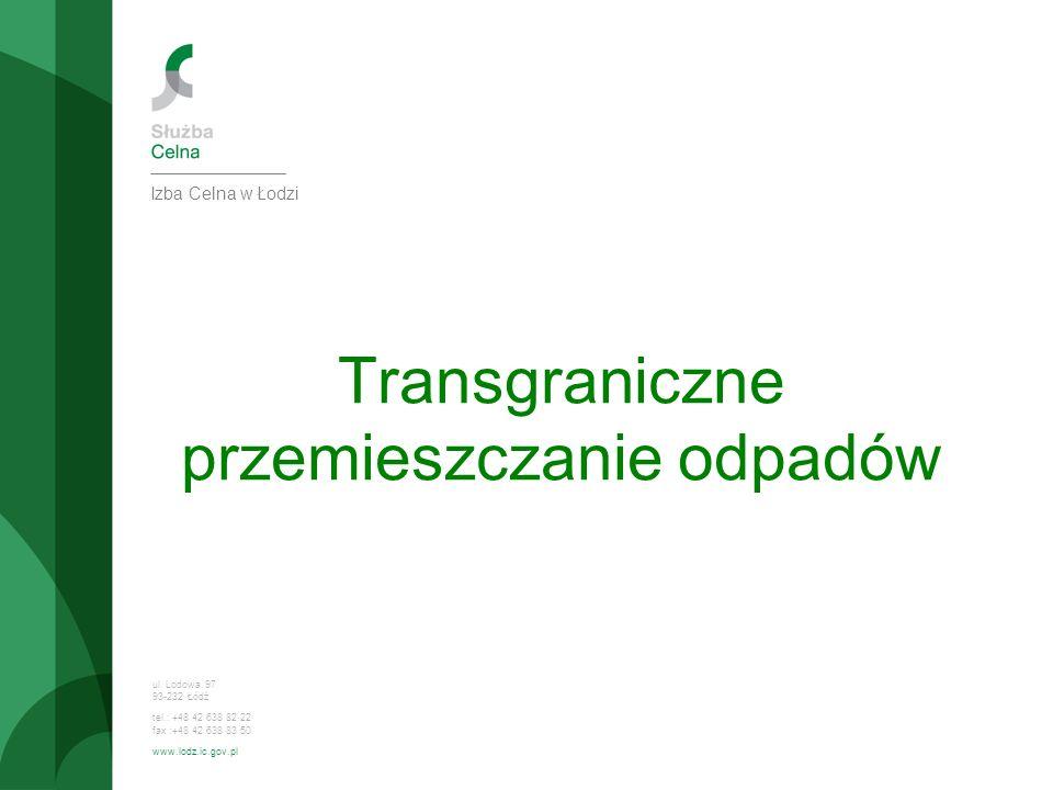 ul. Lodowa 97 93-232 Łódź tel.: +48 42 638 82 22 fax :+48 42 638 83 50 www.lodz.ic.gov.pl Izba Celna w Łodzi Transgraniczne przemieszczanie odpadów