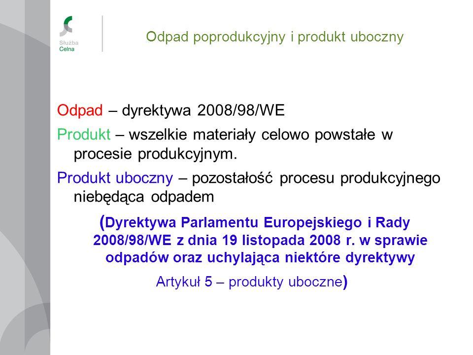 Odpad poprodukcyjny i produkt uboczny Odpad – dyrektywa 2008/98/WE Produkt – wszelkie materiały celowo powstałe w procesie produkcyjnym. Produkt ubocz