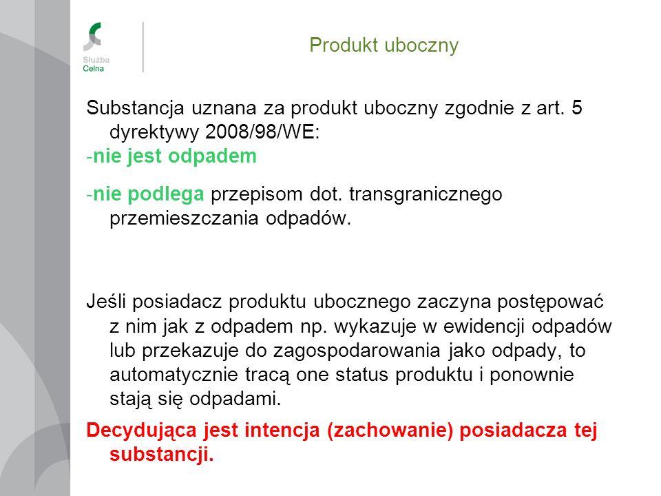 Produkt uboczny Substancja uznana za produkt uboczny zgodnie z art. 5 dyrektywy 2008/98/WE: -nie jest odpadem -nie podlega przepisom dot. transgranicz