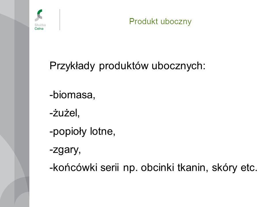 Produkt uboczny Przykłady produktów ubocznych: -biomasa, -żużel, -popioły lotne, -zgary, -końcówki serii np. obcinki tkanin, skóry etc.