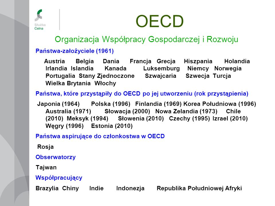 OECD Organizacja Współpracy Gospodarczej i Rozwoju Państwa-założyciele (1961) AustriaBelgiaDaniaFrancjaGrecjaHiszpaniaHolandia Irlandia Islandia Kanad