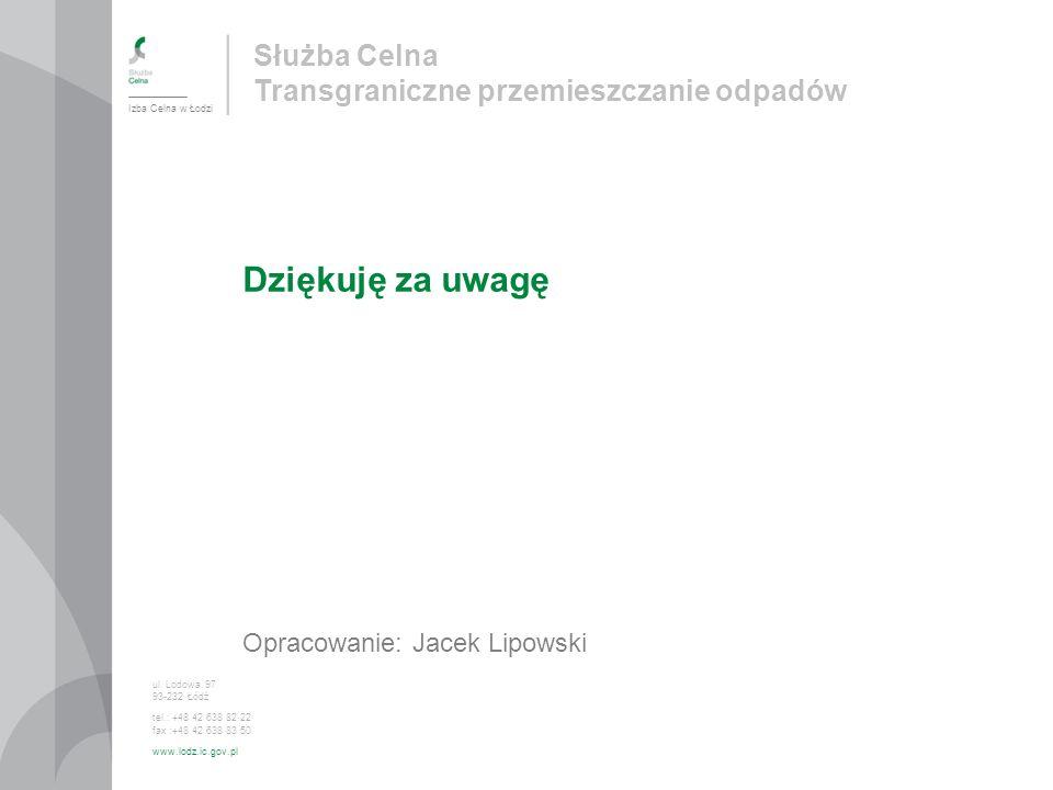 Służba Celna Transgraniczne przemieszczanie odpadów Dziękuję za uwagę Opracowanie: Jacek Lipowski Izba Celna w Łodzi ul. Lodowa 97 93-232 Łódź tel.: +