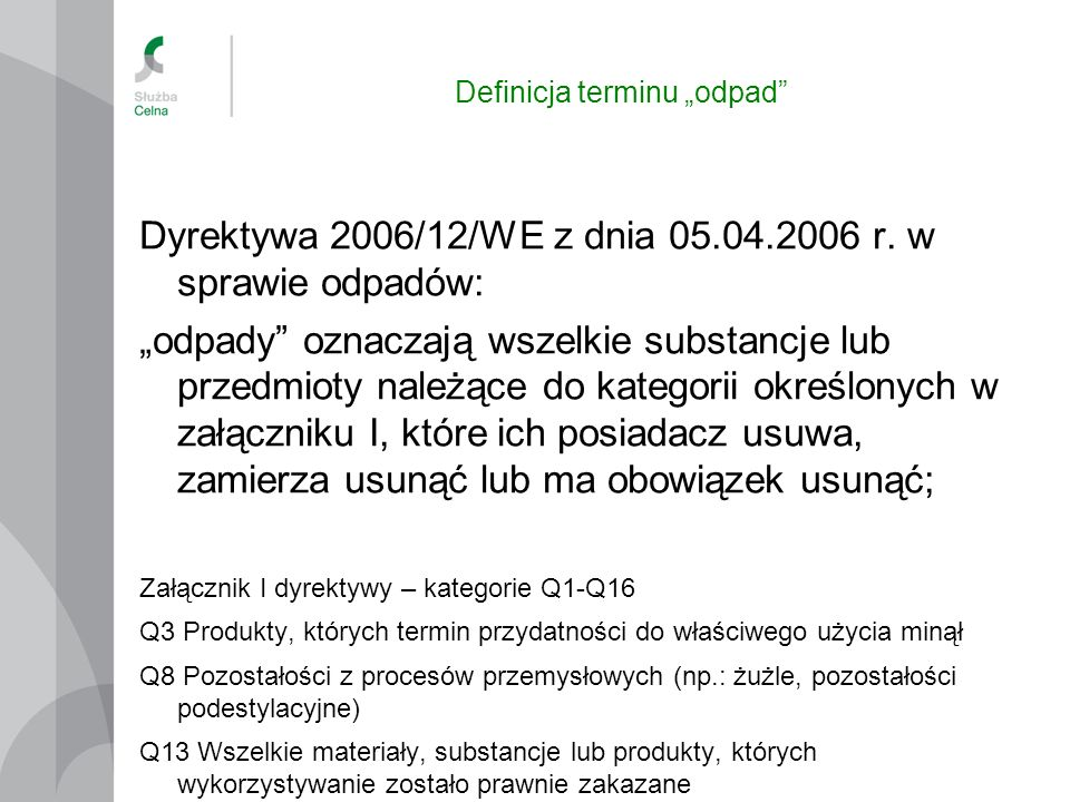 Definicja terminu odpad Dyrektywa 2006/12/WE z dnia 05.04.2006 r. w sprawie odpadów: odpady oznaczają wszelkie substancje lub przedmioty należące do k