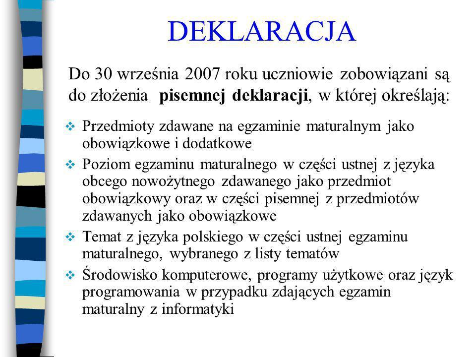 DEKLARACJA Przedmioty zdawane na egzaminie maturalnym jako obowiązkowe i dodatkowe Poziom egzaminu maturalnego w części ustnej z języka obcego nowożytnego zdawanego jako przedmiot obowiązkowy oraz w części pisemnej z przedmiotów zdawanych jako obowiązkowe Temat z języka polskiego w części ustnej egzaminu maturalnego, wybranego z listy tematów Środowisko komputerowe, programy użytkowe oraz język programowania w przypadku zdających egzamin maturalny z informatyki Do 30 września 2007 roku uczniowie zobowiązani są do złożenia pisemnej deklaracji, w której określają: