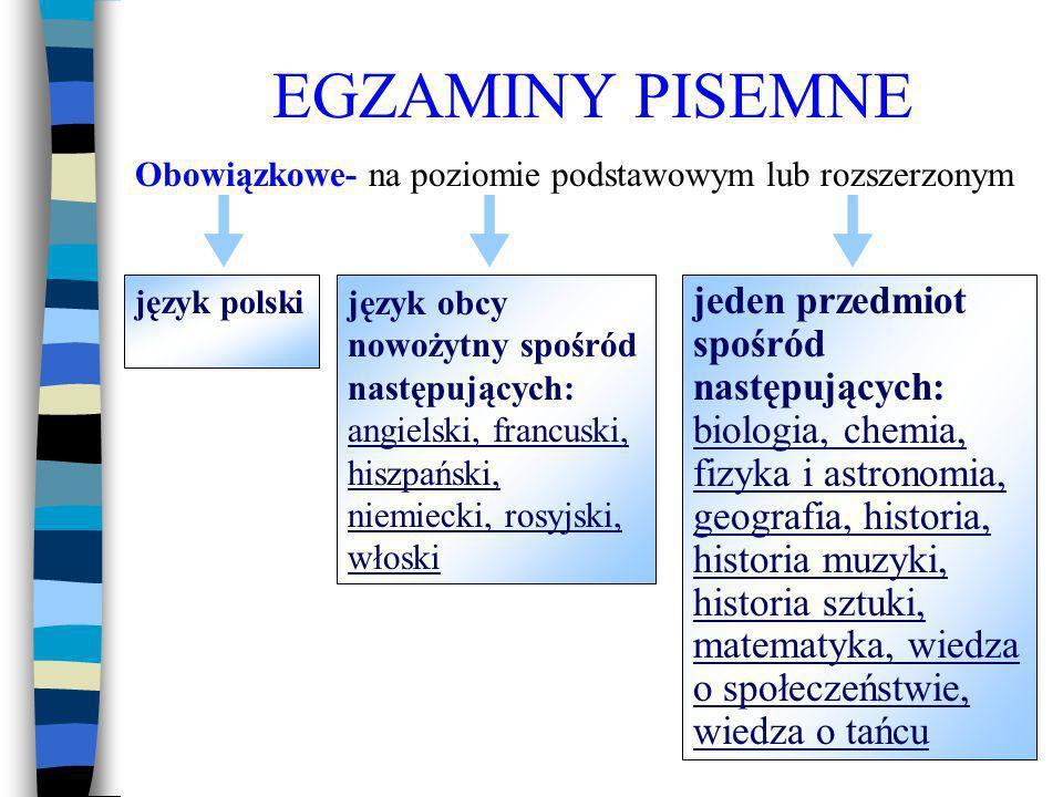 EGZAMINY PISEMNE jeden, dwa lub trzy przedmioty spośród następujących: biologia, chemia, fizyka i astronomia, geografia, historia, historia muzyki, historia sztuki, informatyka, język łaciński i kultura antyczna, język mniejszości etnicznej, język obcy nowożytny (ten sam, który został wybrany jako dodatkowy w części ustnej), język regionalny – kaszubski, matematyka, wiedza o społeczeństwie, wiedza o tańcu, Dodatkowe – na poziomie rozszerzonym: