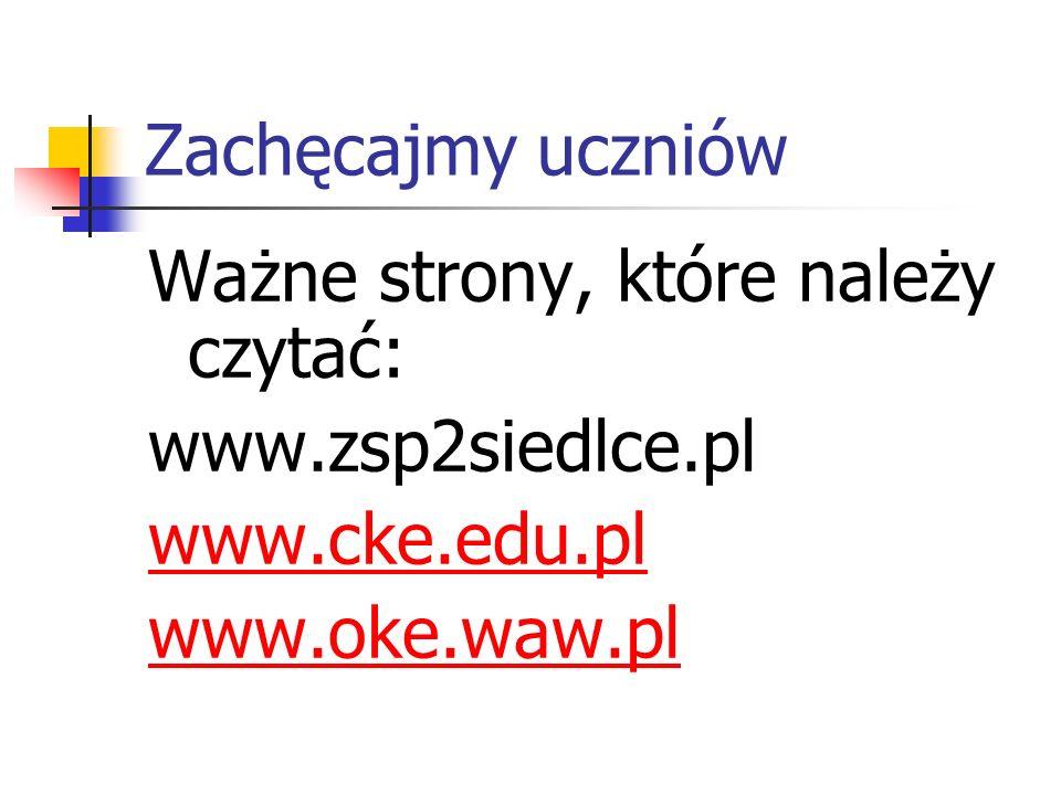 Zachęcajmy uczniów Ważne strony, które należy czytać: www.zsp2siedlce.pl www.cke.edu.pl www.oke.waw.pl
