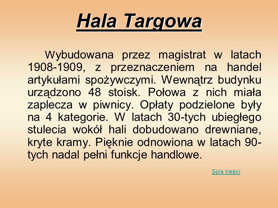 Hala Targowa W ybudowana przez magistrat w latach 1908-1909, z przeznaczeniem na handel artykułami spożywczymi. Wewnątrz budynku urządzono 48 stoisk.