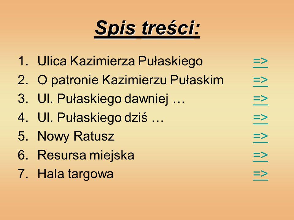Spistreści Spis treści: 1.Ulica Kazimierza Pułaskiego =>=> 2.O patronie Kazimierzu Pułaskim=>=> 3.Ul. Pułaskiego dawniej … =>=> 4.Ul. Pułaskiego dziś