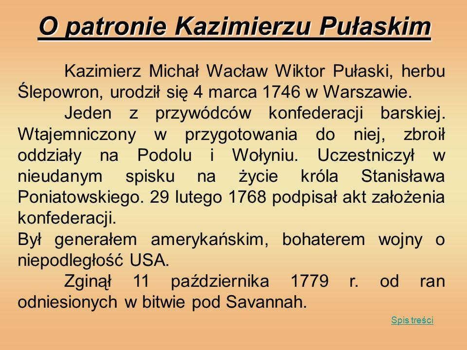 O patronie Kazimierzu Pułaskim Kazimierz Michał Wacław Wiktor Pułaski, herbu Ślepowron, urodził się 4 marca 1746 w Warszawie. Jeden z przywódców konfe