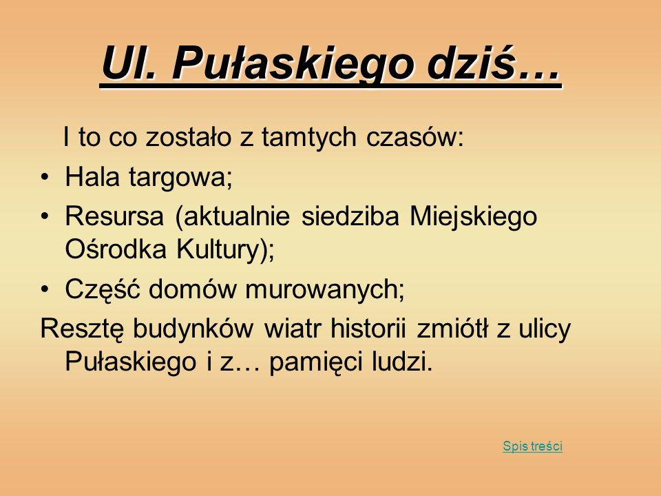 Ul. Pułaskiego dziś… I to co zostało z tamtych czasów: Hala targowa; Resursa (aktualnie siedziba Miejskiego Ośrodka Kultury); Część domów murowanych;