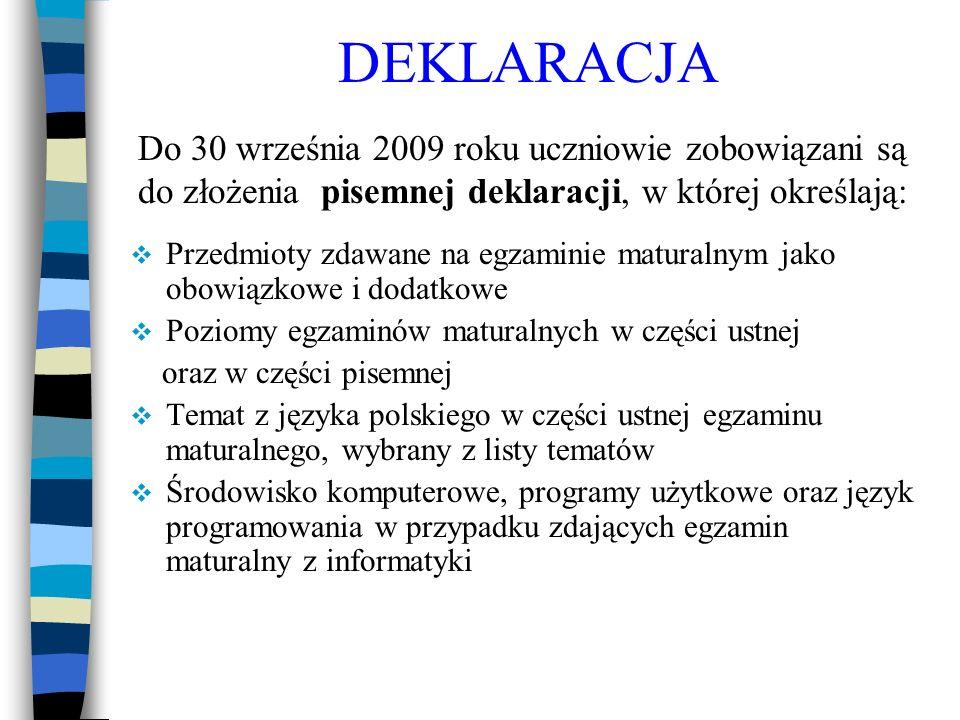 DEKLARACJA Przedmioty zdawane na egzaminie maturalnym jako obowiązkowe i dodatkowe Poziomy egzaminów maturalnych w części ustnej oraz w części pisemnej Temat z języka polskiego w części ustnej egzaminu maturalnego, wybrany z listy tematów Środowisko komputerowe, programy użytkowe oraz język programowania w przypadku zdających egzamin maturalny z informatyki Do 30 września 2009 roku uczniowie zobowiązani są do złożenia pisemnej deklaracji, w której określają: