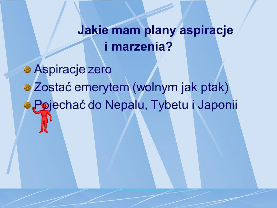 Jakie mam plany aspiracje i marzenia? Aspiracje zero Zostać emerytem (wolnym jak ptak) Pojechać do Nepalu, Tybetu i Japonii