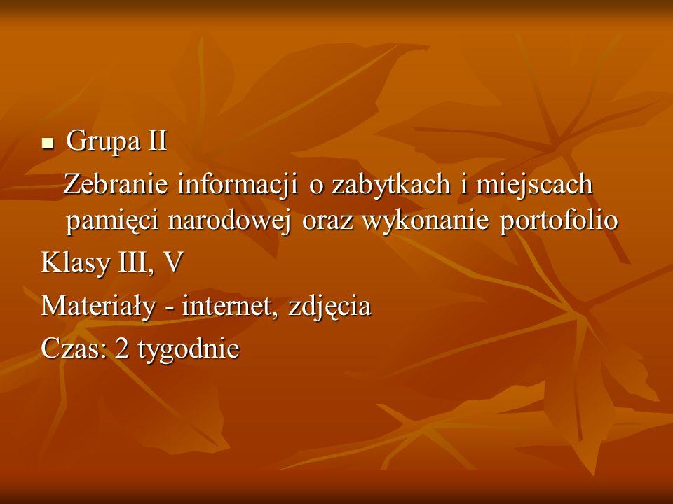 Grupa II Grupa II Zebranie informacji o zabytkach i miejscach pamięci narodowej oraz wykonanie portofolio Zebranie informacji o zabytkach i miejscach
