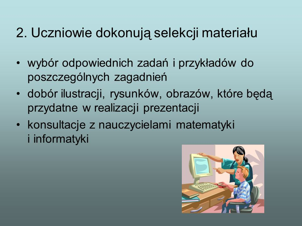 2. Uczniowie dokonują selekcji materiału wybór odpowiednich zadań i przykładów do poszczególnych zagadnień dobór ilustracji, rysunków, obrazów, które