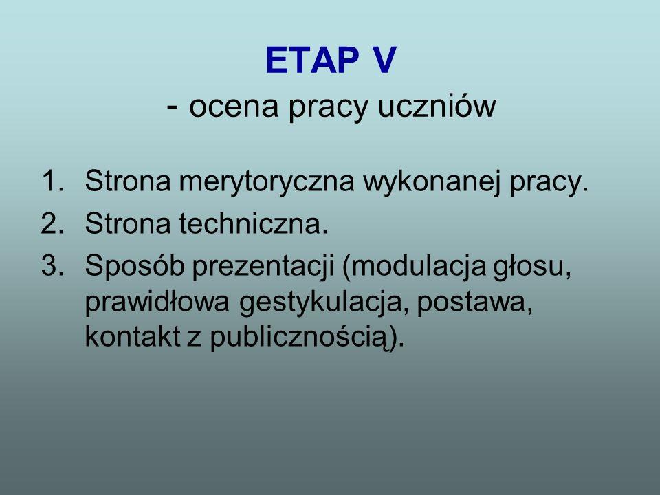 ETAP V - ocena pracy uczniów 1.Strona merytoryczna wykonanej pracy. 2.Strona techniczna. 3.Sposób prezentacji (modulacja głosu, prawidłowa gestykulacj