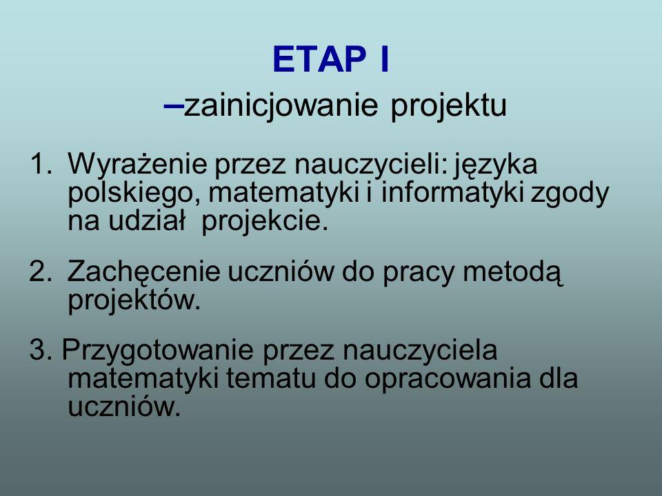 ETAP I – zainicjowanie projektu 1.Wyrażenie przez nauczycieli: języka polskiego, matematyki i informatyki zgody na udział projekcie. 2.Zachęcenie uczn