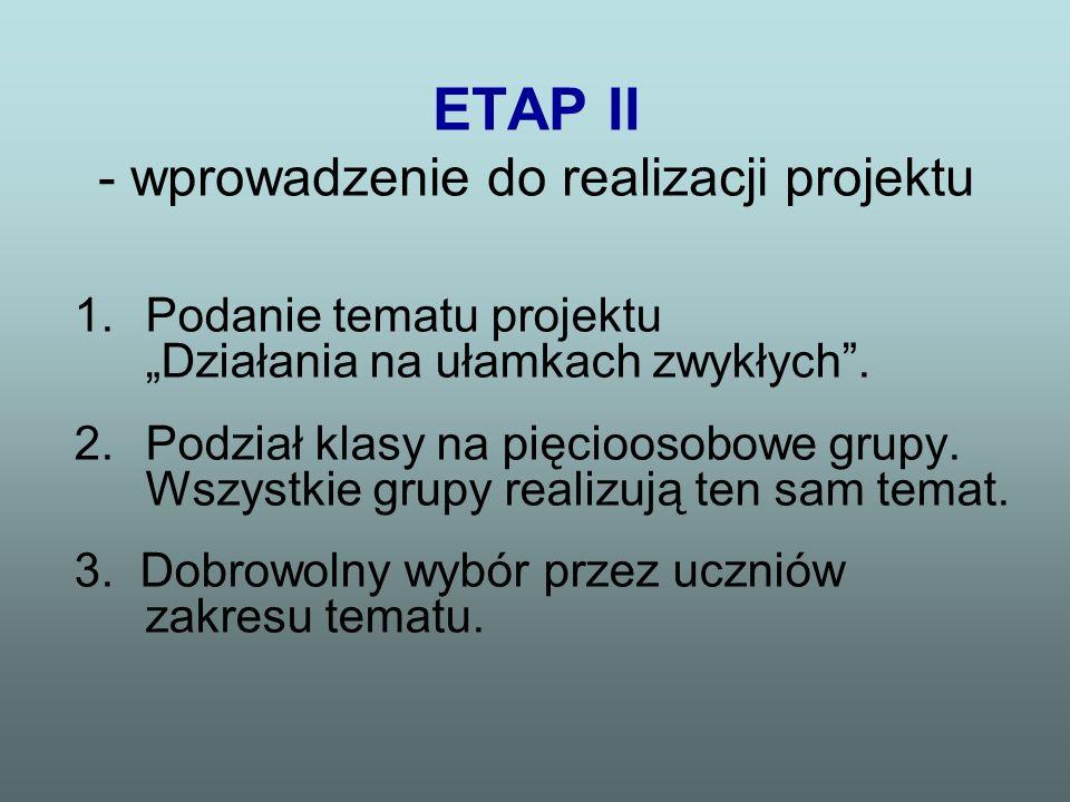 ETAP II - wprowadzenie do realizacji projektu 1.Podanie tematu projektu Działania na ułamkach zwykłych. 2.Podział klasy na pięcioosobowe grupy. Wszyst