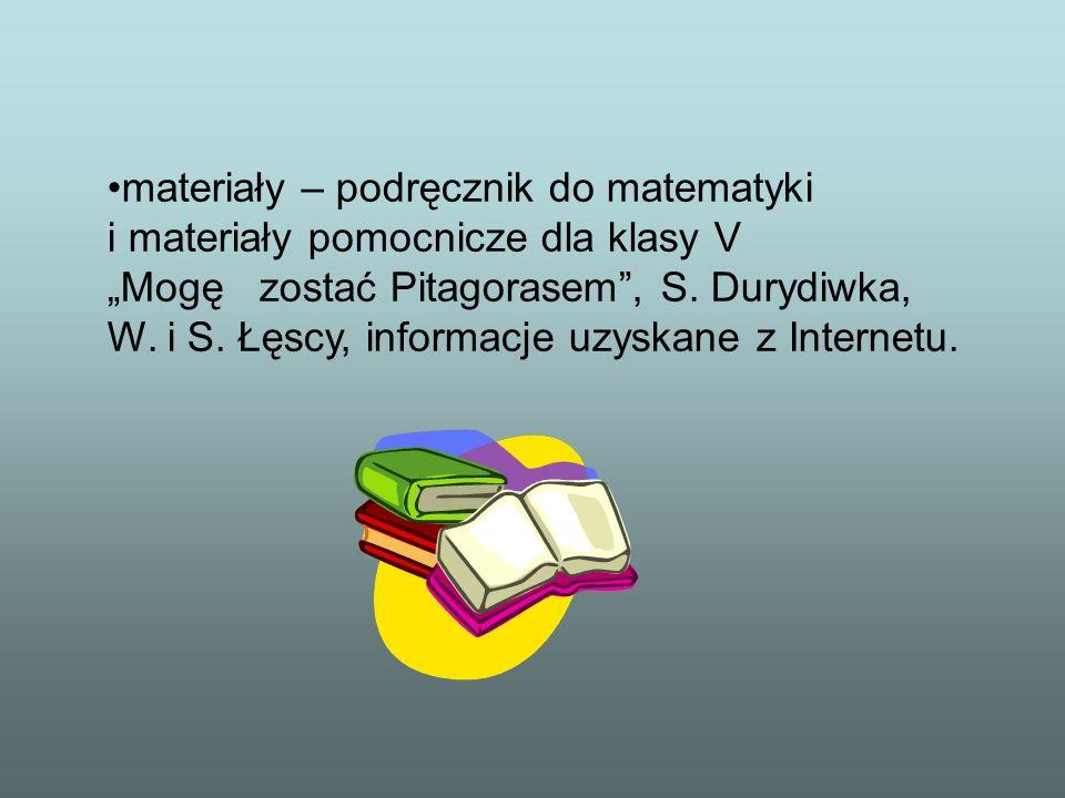 materiały – podręcznik do matematyki i materiały pomocnicze dla klasy V Mogę zostać Pitagorasem, S. Durydiwka, W. i S. Łęscy, informacje uzyskane z In