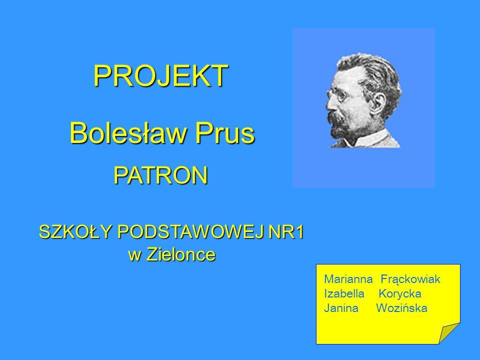 PROJEKT Bolesław Prus SZKOŁY PODSTAWOWEJ NR1 w Zielonce PATRON Marianna Frąckowiak Izabella Korycka Janina Wozińska