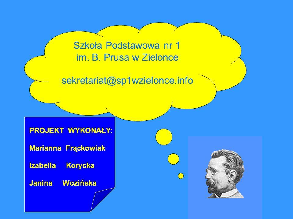 Szkoła Podstawowa nr 1 im. B. Prusa w Zielonce sekretariat@sp1wzielonce.info PROJEKT WYKONAŁY: Marianna Frąckowiak Izabella Korycka Janina Wozińska