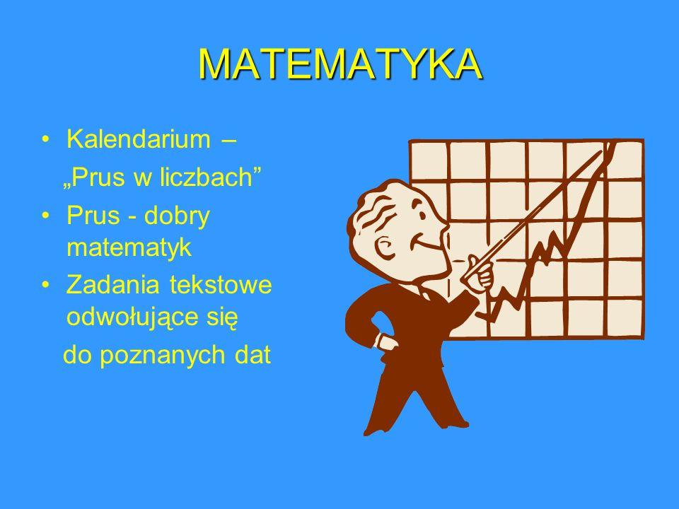 MATEMATYKA Kalendarium – Prus w liczbach Prus - dobry matematyk Zadania tekstowe odwołujące się do poznanych dat
