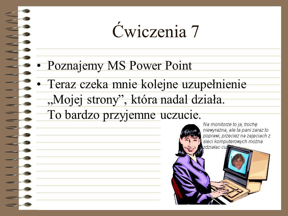 Ćwiczenia 7 Poznajemy MS Power Point Teraz czeka mnie kolejne uzupełnienie Mojej strony, która nadal działa. To bardzo przyjemne uczucie.