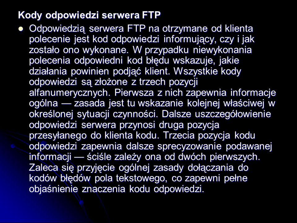 Kody odpowiedzi serwera FTP Odpowiedzią serwera FTP na otrzymane od klienta polecenie jest kod odpowiedzi informujący, czy i jak zostało ono wykonane.