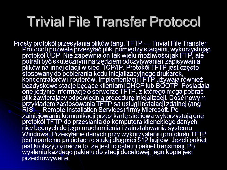 Trivial File Transfer Protocol Prosty protokół przesyłania plików (ang. TFTP Trivial File Transfer Protocol) pozwala przesyłać pliki pomiędzy stacjami