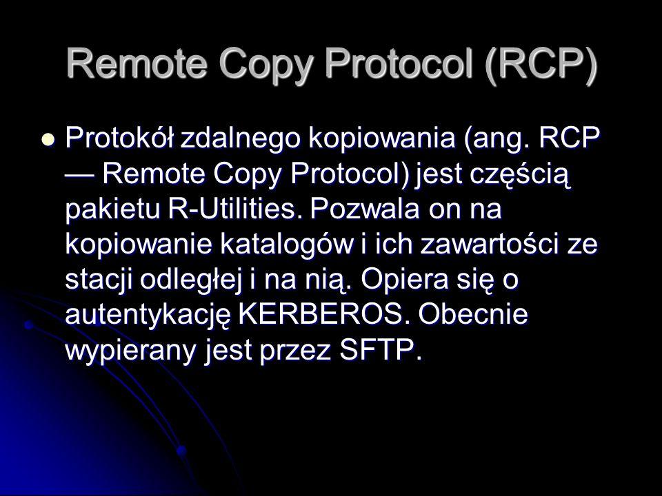 Remote Copy Protocol (RCP) Protokół zdalnego kopiowania (ang. RCP Remote Copy Protocol) jest częścią pakietu R-Utilities. Pozwala on na kopiowanie kat