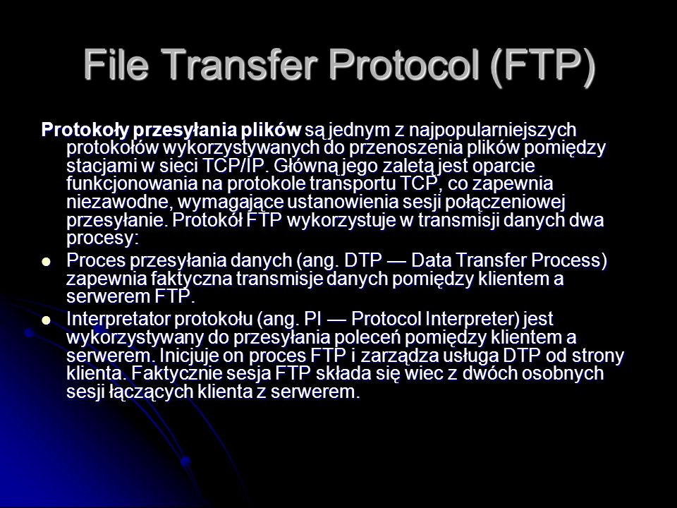 File Transfer Protocol (FTP) Protokoły przesyłania plików są jednym z najpopularniejszych protokołów wykorzystywanych do przenoszenia plików pomiędzy
