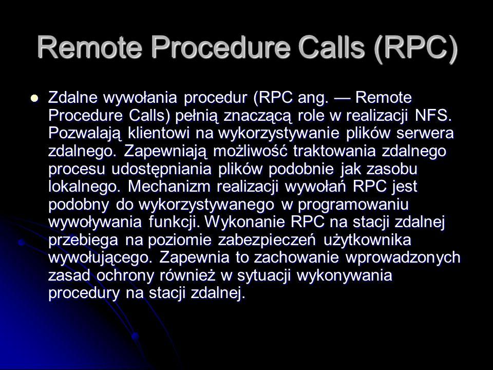 Remote Procedure Calls (RPC) Zdalne wywołania procedur (RPC ang. Remote Procedure Calls) pełnią znaczącą role w realizacji NFS. Pozwalają klientowi na