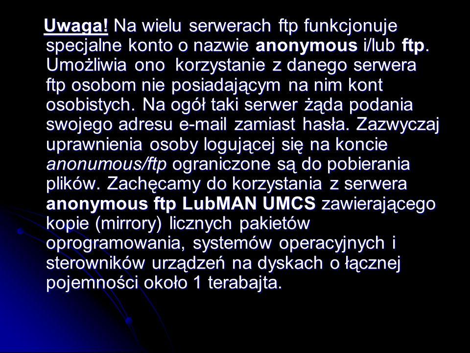 Uwaga! Na wielu serwerach ftp funkcjonuje specjalne konto o nazwie anonymous i/lub ftp. Umożliwia ono korzystanie z danego serwera ftp osobom nie posi