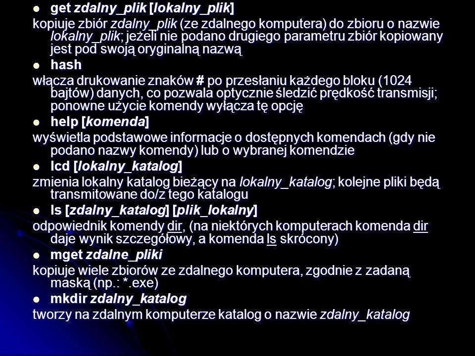 get zdalny_plik [lokalny_plik] get zdalny_plik [lokalny_plik] kopiuje zbiór zdalny_plik (ze zdalnego komputera) do zbioru o nazwie lokalny_plik; jeżel