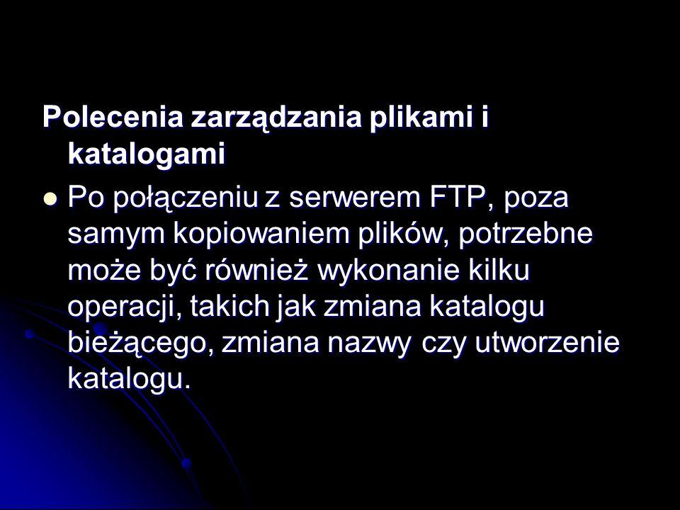 Polecenia zarządzania plikami i katalogami Po połączeniu z serwerem FTP, poza samym kopiowaniem plików, potrzebne może być również wykonanie kilku ope