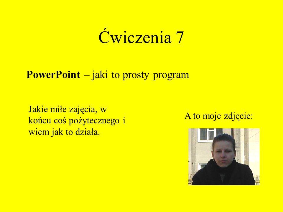 Ćwiczenia 7 PowerPoint – jaki to prosty program Jakie miłe zajęcia, w końcu coś pożytecznego i wiem jak to działa. A to moje zdjęcie: