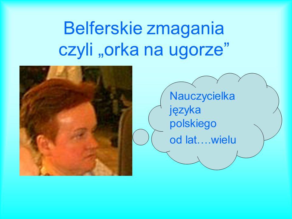 Belferskie zmagania czyli orka na ugorze Nauczycielka języka polskiego od lat….wielu