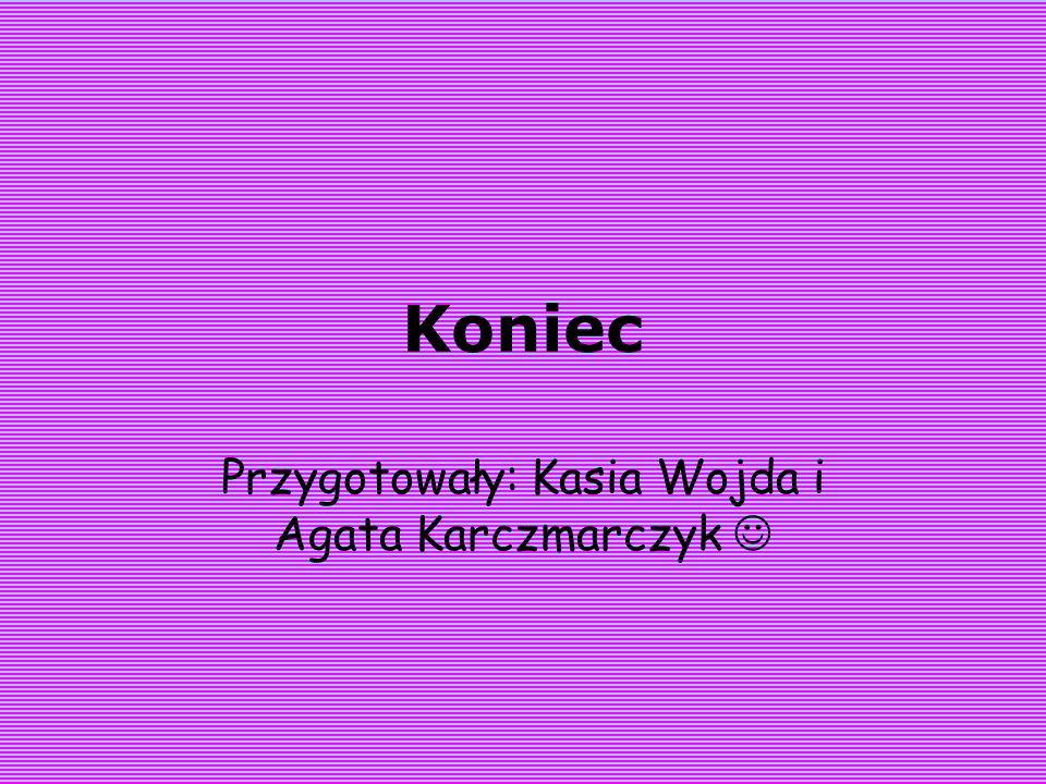 Koniec Przygotowały: Kasia Wojda i Agata Karczmarczyk