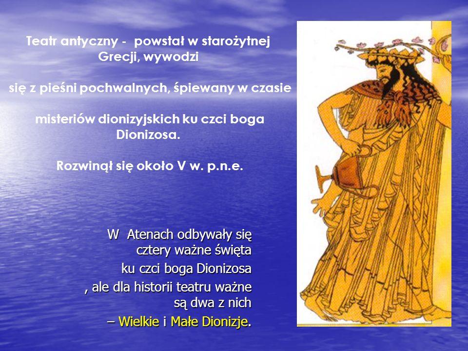 Teatr antyczny - powstał w starożytnej Grecji, wywodzi się z pieśni pochwalnych, śpiewany w czasie misteriów dionizyjskich ku czci boga Dionizosa. Roz