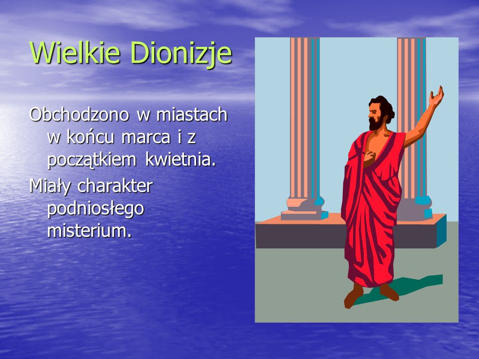 Wielkie Dionizje Obchodzono w miastach w końcu marca i z początkiem kwietnia. Miały charakter podniosłego misterium.