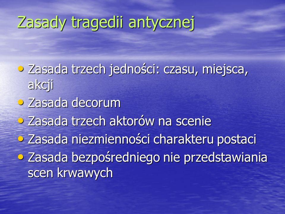 Zasady tragedii antycznej Zasada trzech jedności: czasu, miejsca, akcji Zasada trzech jedności: czasu, miejsca, akcji Zasada decorum Zasada decorum Za