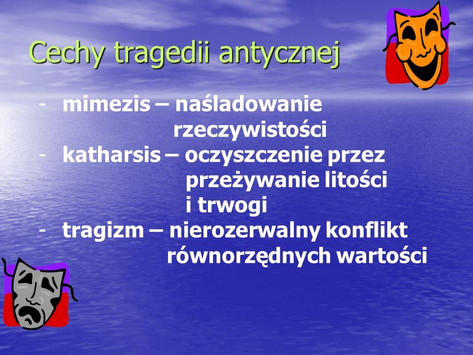Cechy tragedii antycznej -mimezis – naśladowanie rzeczywistości -katharsis – oczyszczenie przez przeżywanie litości i trwogi -tragizm – nierozerwalny
