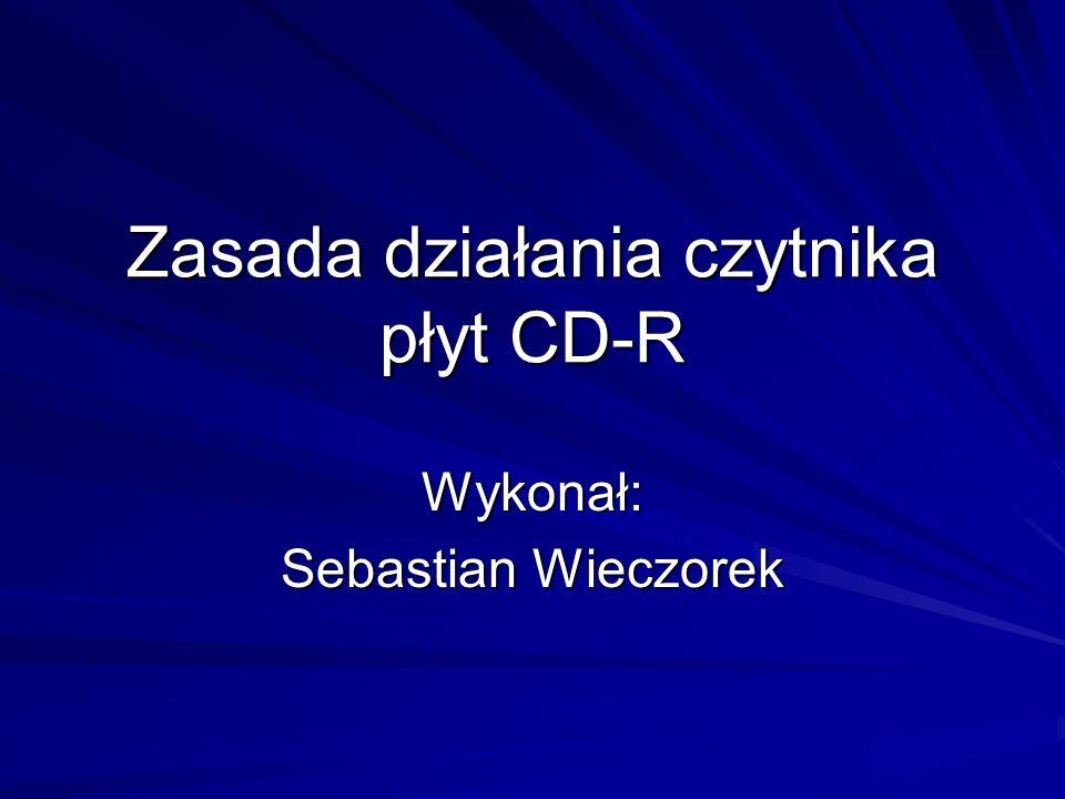 Zasada działania czytnika płyt CD-R Wykonał: Sebastian Wieczorek