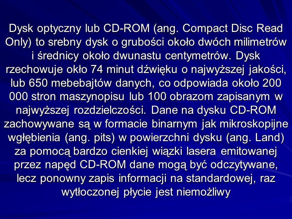 Dysk optyczny lub CD-ROM (ang. Compact Disc Read Only) to srebny dysk o grubości około dwóch milimetrów i średnicy około dwunastu centymetrów. Dysk rz