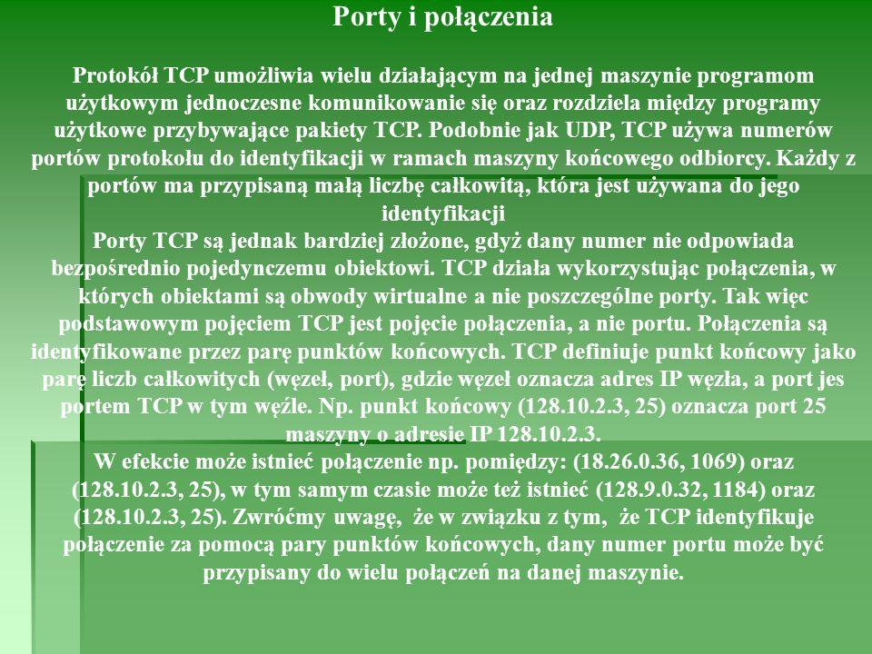 Porty i połączenia Protokół TCP umożliwia wielu działającym na jednej maszynie programom użytkowym jednoczesne komunikowanie się oraz rozdziela między programy użytkowe przybywające pakiety TCP.