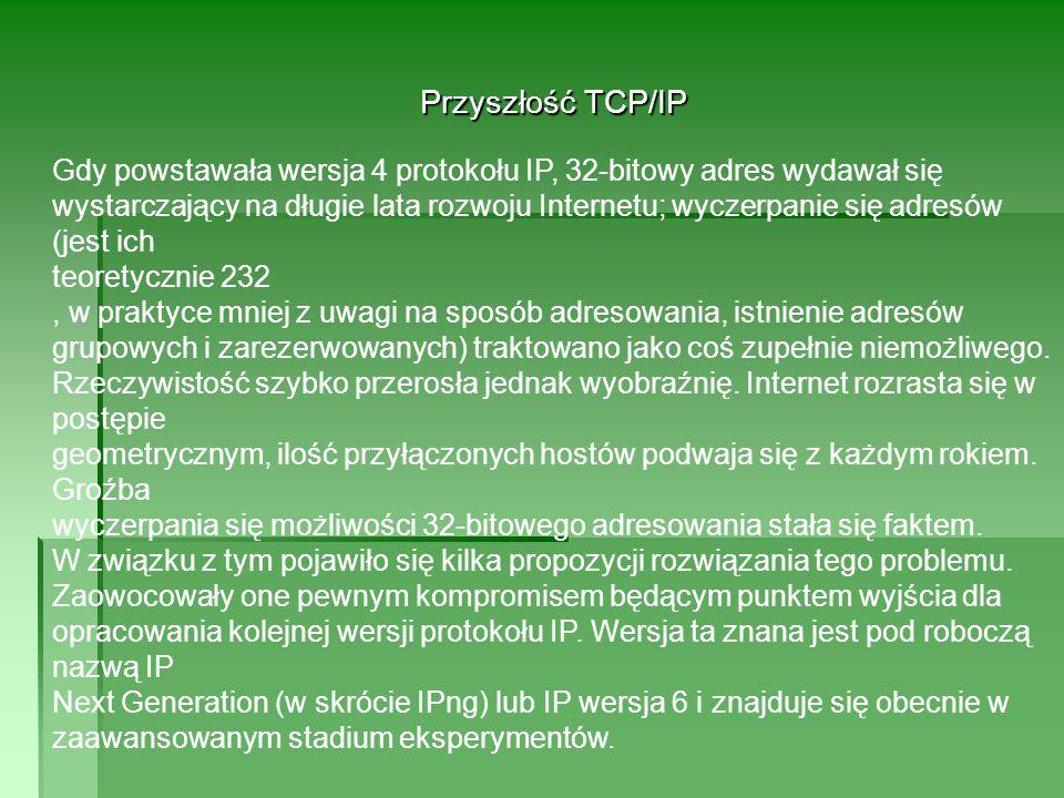 Przyszłość TCP/IP Gdy powstawała wersja 4 protokołu IP, 32-bitowy adres wydawał się wystarczający na długie lata rozwoju Internetu; wyczerpanie się adresów (jest ich teoretycznie 232, w praktyce mniej z uwagi na sposób adresowania, istnienie adresów grupowych i zarezerwowanych) traktowano jako coś zupełnie niemożliwego.